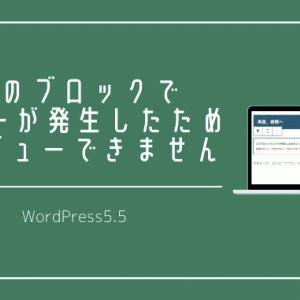 WordPress5.5にアップデートしたら【このブロックでエラーが発生したためプレビューできません。】と表示されてしまう原因と対策