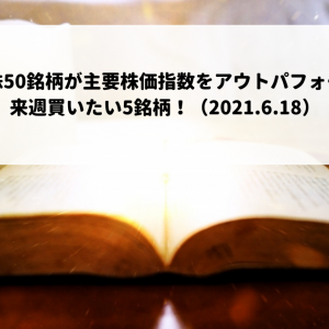 厳選日本株50銘柄が主要株価指数をアウトパフォーム継続。来週買いたい5銘柄!(2021.6.18)