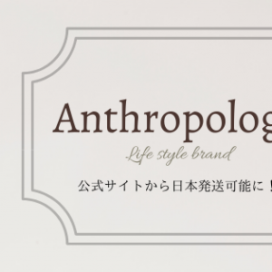 あの日本未上陸のAnthropologyが日本発送可能に!