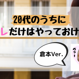 20代のうちにコレだけはやっておけ!~倉本編~