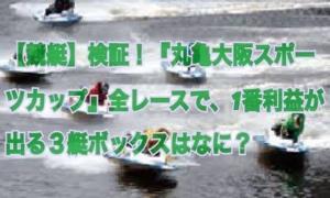 【競艇】検証!『丸亀・大阪スポーツカップ』全レースで、1番利益が出る3艇ボックスはなに?