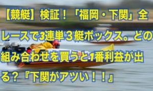 【競艇】検証!「福岡・下関」全レースで3連単3艇ボックス。どの組み合わせを買うと1番利益が出る?『下関がアツい!!』