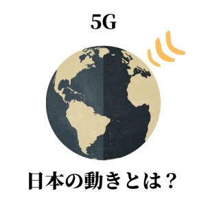 5Gに対する日本の動きとは?日本の方向性と海外のアクション