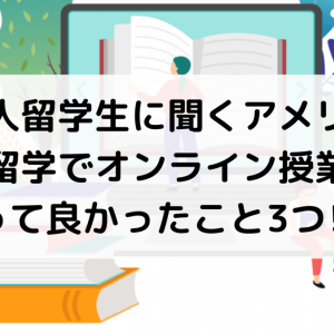日本人留学生に聞くアメリカの大学留学でオンライン授業になって良かったこと3つ⁉