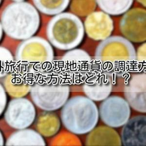 【海外旅行 現金】海外旅行での現地通貨の調達方法を比較!お得な方法はどれ!?