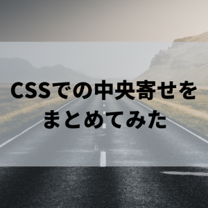 【縦も横も】CSSでの中央寄せをまとめてみた【サンプルコード付き】