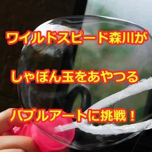 ワイルド・スピード森川がしゃぼん玉をあやつるバブルアートに挑戦!