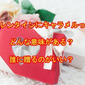 バレンタインにキャラメルってどんな意味がある?どんな人に渡したらいい?