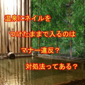 温泉にネイルをつけたままで入るのはマナー違反?対処法は?