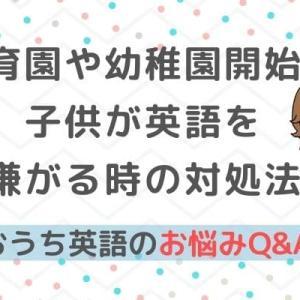 おうち英語Q&A⑫幼稚園や保育園が始まり子供が英語を嫌がるように!どうする?