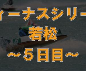 【データ】若松 ヴィーナスシリーズ 第3戦 5日目