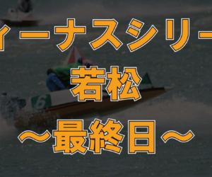 【データ】若松 ヴィーナスシリーズ 第3戦 最終日
