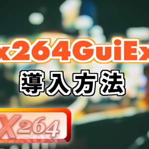 【AviUtl】優秀なエンコードプラグイン x264GuiExの導入方法を解説