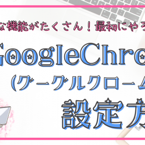作業効率アップ!GoogleChrome(グーグルクローム)の設定方法と使い方