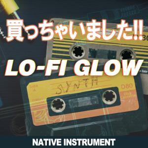 買っちゃいました!! LO-FI GLOW [NATIVE INSTRUMENTS] ビンテージシンセ♪