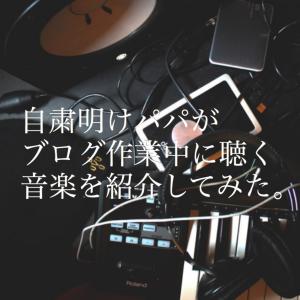 自粛明けパパがブログ作業中に聴く音楽を紹介してみた。