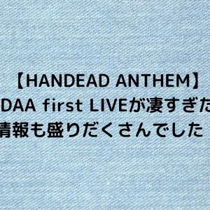 【HANDEAD ANTHEM】エアDAA first LIVEが凄すぎた件!新情報も盛りだくさんでした!!