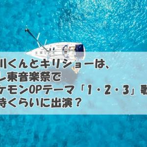 西川くんとキリショーは、テレ東音楽祭でポケモンOPテーマ「1・2・3」歌唱何時くらいに出演?