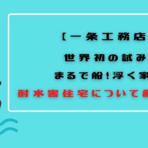 【一条工務店】世界初の試み!浮く家?耐水害住宅について徹底紹介