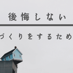 【注文住宅】後悔しない家づくりをするために大切なこと3選