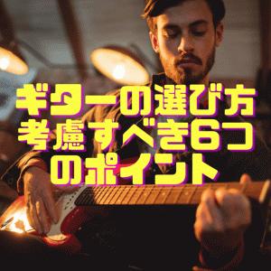 初心者がギター選びをする上で考慮すべき6つのポイント