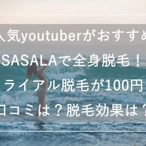 人気youtuberが広告塔のSASALAで全身脱毛!トライアル脱毛が100円で受けられる!口コミや評判はどうなの?脱毛効果ある?