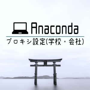 【Anaconda】プロキシの設定(会社・学校):「conda install」に失敗するときの対処法