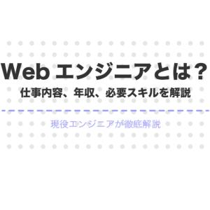 Webエンジニアとは?仕事内容、年収、必要スキルを現役エンジニアが解説!