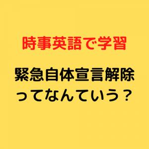 時事英語学習:緊急事態宣言解除って英語でなんていう?