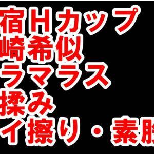 【体験150】新宿Hカップ「川崎希似のグラマラスに乳揉みとパイ擦り・素股」