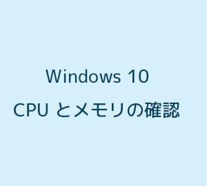 Windows 10 で CPU とメモリを確認する方法