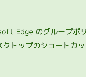 グループポリシーで Edge のショートカットがデスクトップに作成されないようにする方法