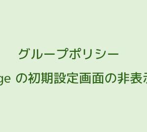 グループポリシーで Edge の初回設定画面を非表示にする方法