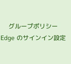 グループポリシーで Edge へのサインインを禁止する方法