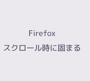 Firefox がスクロール時に固まるときの対処方法