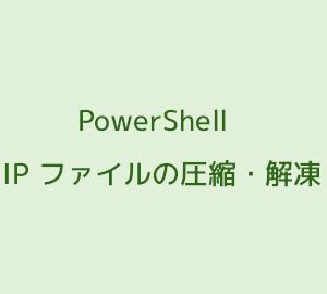 PowerShell で ZIP ファイルの圧縮・解凍を行う方法