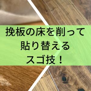 挽板の床を削って貼り替えるスゴ技!
