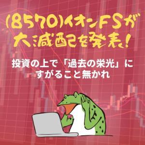 (8570)イオンFSが大減配を発表!投資の上で「過去の栄光」にすがること無かれ