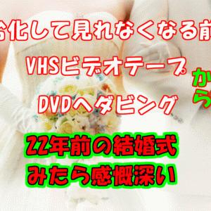 VHSビデオテープからDVDへダビング★22年前の思い出の結婚式の動画は【赤面、号泣、笑いあり】