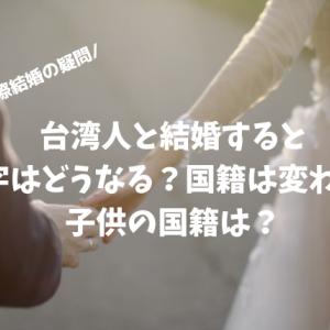 【国際結婚の疑問】台湾人と結婚すると苗字はどうなる?国籍は変わる?子供の国籍は?