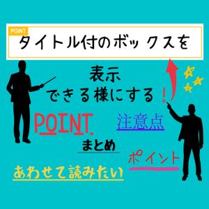 はてなブログのカスタム【タイトル付きボックスデザイン(囲み枠)を表示させる!】