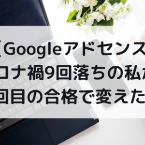 【Googleアドセンス】コロナ禍9回落ちの私が、10回目の合格で変えたこと【2020年6月】