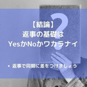 できないと怒られる、コミュニケーションの基礎は返事!「Yes」か「No」か「ワカラナイ」で答えましょう