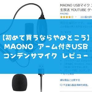 【もし買って「失敗した…」と思ったらぜひ見てくれ】MAONO アーム付きUSBマイク レビュー