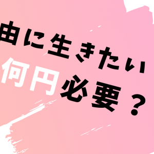 【FIREムーブメント】自由に生きるためにいくら必要?