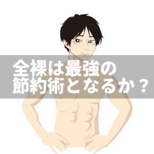 【徹底考察】全裸は最強の節約術となるか?