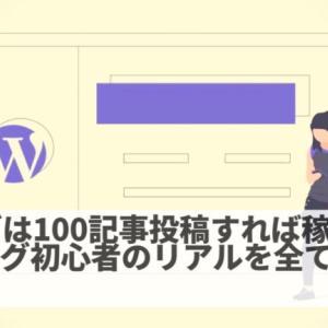 ブログは100記事投稿すれば稼げる?ブログ初心者のリアルを全て公開【完全初心者必見】