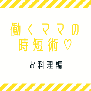 働くママの時短術♡お料理編