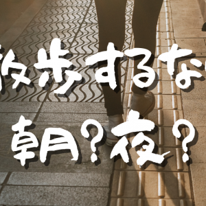 【Day418】散歩するなら朝?夜?