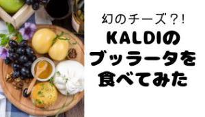 「幻のチーズ?!」KALDIのブッラータを食べてみた